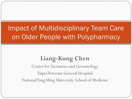 Impact of Multidisciplinary Team Care on Older People with Polypharmacy Liang-Kung Chen Center for Geriatrics and Gerontology Taipei Veterans General Hospital.