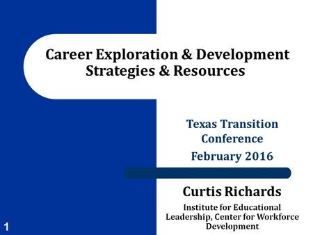 Texas Transition Conference February 2016 Curtis Richards Institute for Educational Leadership, Center for Workforce Development Career Exploration & Development.