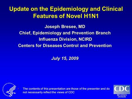 INFLUENZA DIVISION Update on the Epidemiology and Clinical Features of Novel H1N1 Joseph Bresee, MD Chief, Epidemiology and Prevention Branch Influenza.