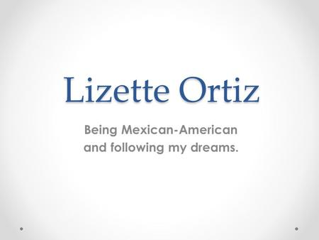 Being Mexican-American and following my dreams.