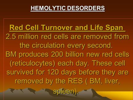 Red Cell Turnover and Life Span 2.5 million red cells are removed from the circulation every second. BM produces 200 billion new red cells (reticulocytes)
