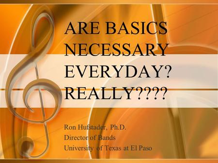 ARE BASICS NECESSARY EVERYDAY? REALLY???? Ron Hufstader, Ph.D. Director of Bands University of Texas at El Paso.