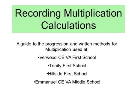 Recording Multiplication Calculations A guide to the progression and written methods for Multiplication used at: Verwood CE VA First School Trinity First.