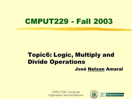 CMPUT 229 - Computer Organization and Architecture I1 CMPUT229 - Fall 2003 Topic6: Logic, Multiply and Divide Operations José Nelson Amaral.