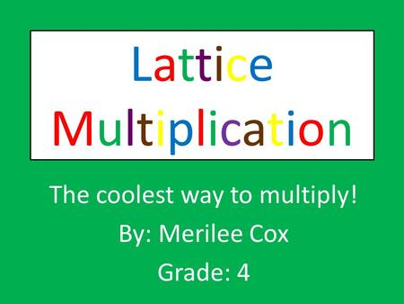LatticeMultiplicationLatticeMultiplication The coolest way to multiply! By: Merilee Cox Grade: 4.