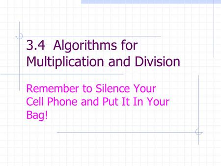 3.4 Algorithms for Multiplication and Division Remember to Silence Your Cell Phone and Put It In Your Bag!