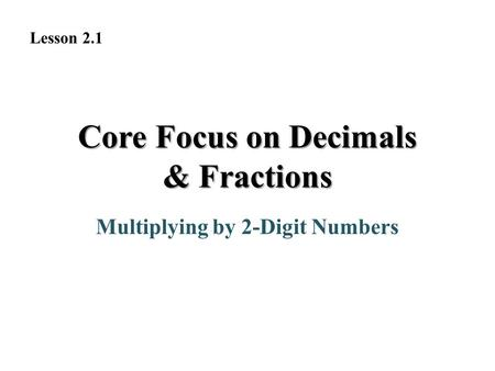 Core Focus on Decimals & Fractions Multiplying by 2-Digit Numbers Lesson 2.1.