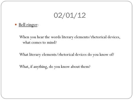 02/01/12 Bell ringer: When you hear the words literary elements/rhetorical devices, what comes to mind? What literary elements/rhetorical devices do you.