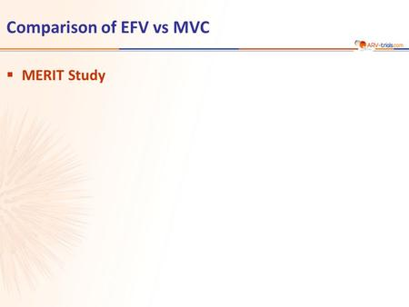 Comparison of EFV vs MVC  MERIT Study.  Design N = 361 N = 360  Objective –Non inferiority of MVC vs EFV: % HIV RNA < 400 c/mL and < 50 c/mL (co-primary.
