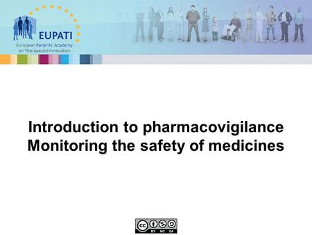 European Patients' Academy on Therapeutic Innovation Introduction to pharmacovigilance Monitoring the safety of medicines.
