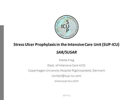 Stress Ulcer Prophylaxis in the Intensive Care Unit (SUP-ICU) SAR/SUSAR Mette Krag Dept. of Intensive Care 4131 Copenhagen University Hospital Rigshospitalet,