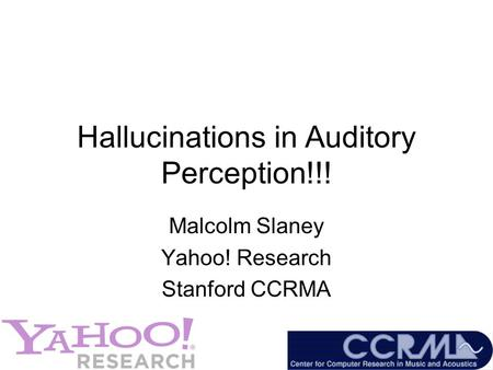 Hallucinations in Auditory Perception!!! Malcolm Slaney Yahoo! Research Stanford CCRMA.
