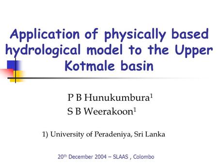 Application of physically based hydrological model to the Upper Kotmale basin P B Hunukumbura 1 S B Weerakoon 1 1)University of Peradeniya, Sri Lanka 20.