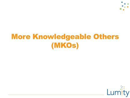 More Knowledgeable Others (MKOs). Assignment Check-In ■Get into your teams. ■Review the last three lessons on social networks and first impressions. ■Eye.