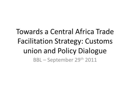 Towards a Central Africa Trade Facilitation Strategy: Customs union and Policy Dialogue BBL – September 29 th 2011.