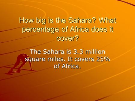 How big is the Sahara? What percentage of Africa does it cover? The Sahara is 3.3 million square miles. It covers 25% of Africa.