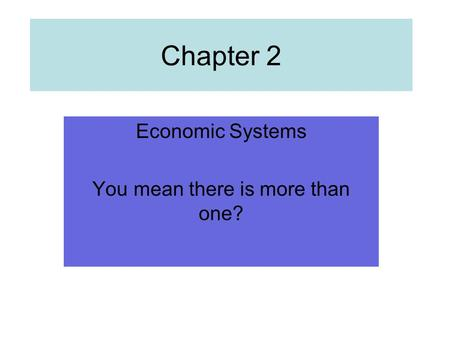 Chapter 2 Economic Systems You mean there is more than one?