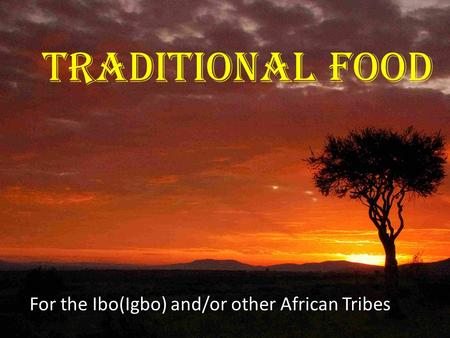 Traditional Food For the Ibo(Igbo) and/or other African Tribes.