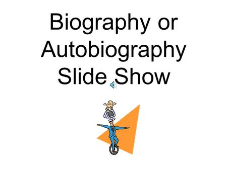 Biography or Autobiography Slide Show Title slide Title of book, author and subject of biography if different from the title need to be on this slide.