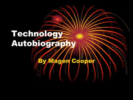 Technology Autobiography By Magen Cooper. My earliest experience with technology would have to be the T.V., I remember I used to sit in front of the T.V.