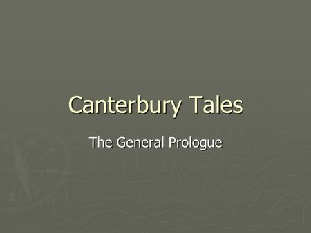 Canterbury Tales The General Prologue. The Middle Ages ► Named by scholars for the time in between the Ancient period and the Renaissance ► Also called.