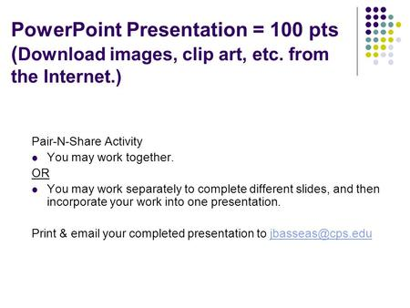 Purpose: Complete Pair-n-Share PowerPoint Presentation = 100 pts ( Download images, clip art, etc. from the Internet.) Pair-N-Share Activity You may work.