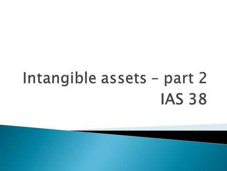 IAS 38.  Cost model: ◦ Cost less accumulated amortisation and any accumulated impairment losses  Revaluation model: ◦ Fair value at the date of revaluation.