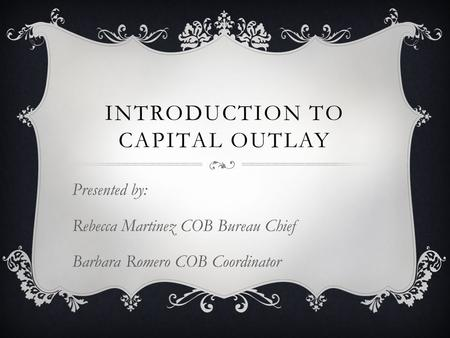 INTRODUCTION TO CAPITAL OUTLAY Presented by: Rebecca Martinez COB Bureau Chief Barbara Romero COB Coordinator.
