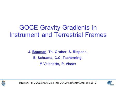 Bouman et al, GOCE Gravity Gradients, ESA Living Planet Symposium 2010 GOCE Gravity Gradients in Instrument and Terrestrial Frames J. Bouman, Th. Gruber,