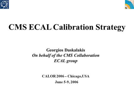 Georgios Daskalakis On behalf of the CMS Collaboration ECAL group CALOR 2006 – Chicago,USA June 5-9, 2006 CMS ECAL Calibration Strategy.