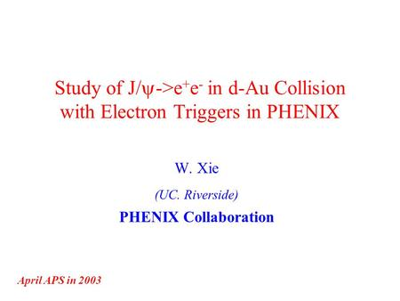 Study of J/  ->e + e - in d-Au Collision with Electron Triggers in PHENIX W. Xie (UC. Riverside) PHENIX Collaboration April APS in 2003.