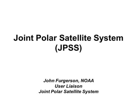 Joint Polar Satellite System (JPSS) John Furgerson, NOAA User Liaison Joint Polar Satellite System.