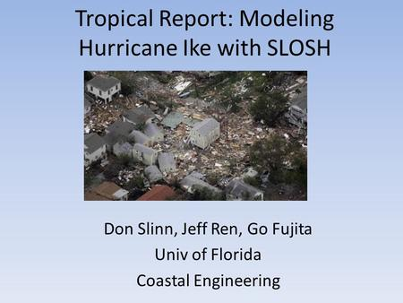 Tropical Report: Modeling Hurricane Ike with SLOSH Don Slinn, Jeff Ren, Go Fujita Univ of Florida Coastal Engineering.