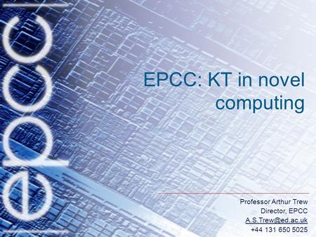 Professor Arthur Trew Director, EPCC +44 131 650 5025 EPCC: KT in novel computing.