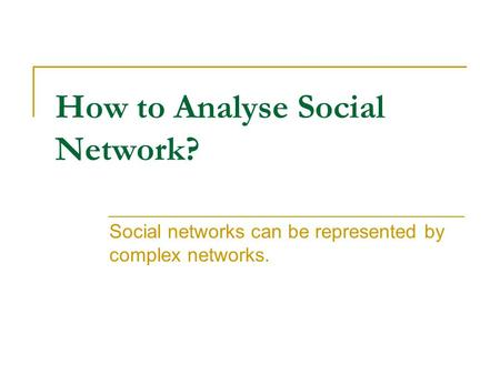 How to Analyse Social Network? Social networks can be represented by complex networks.