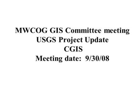 MWCOG GIS Committee meeting USGS Project Update CGIS Meeting date: 9/30/08.