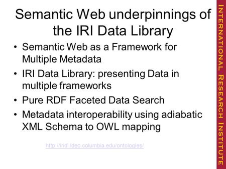 Semantic Web underpinnings of the IRI Data Library Semantic Web as a Framework for Multiple Metadata IRI Data Library: presenting Data in multiple frameworks.