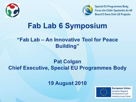 "Fab Lab 6 Symposium ""Fab Lab – An Innovative Tool for Peace Building"" Pat Colgan Chief Executive, Special EU Programmes Body 19 August 2010."