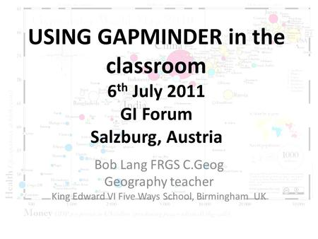 USING GAPMINDER in the classroom 6 th July 2011 GI Forum Salzburg, Austria Bob Lang FRGS C.Geog Geography teacher King Edward VI Five Ways School, Birmingham.