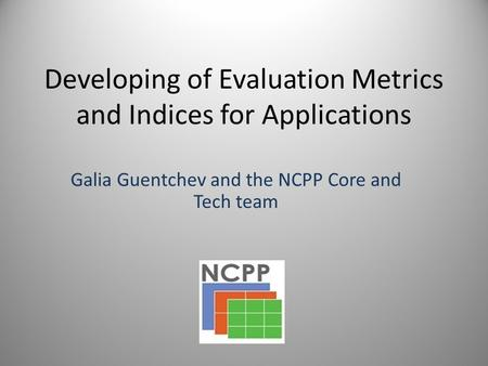 Developing of Evaluation Metrics and Indices for Applications Galia Guentchev and the NCPP Core and Tech team.