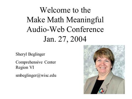 Welcome to the Make Math Meaningful Audio-Web Conference Jan. 27, 2004 Sheryl Beglinger Comprehensive Center Region VI