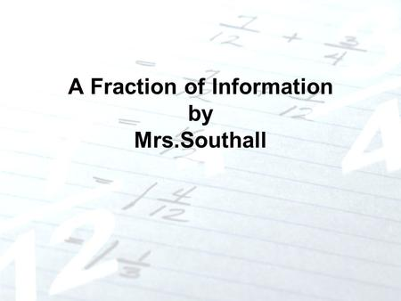 A Fraction of Information by Mrs.Southall. What is a Fraction? A fraction names a piece of a single thing A fraction names a part of a group of things.