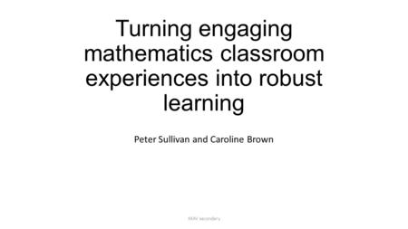 Turning engaging mathematics classroom experiences into robust learning Peter Sullivan and Caroline Brown MAV secondary.