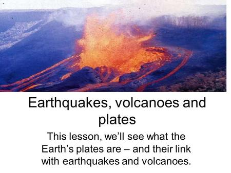 Earthquakes, volcanoes and plates This lesson, we'll see what the Earth's plates are – and their link with earthquakes and volcanoes.