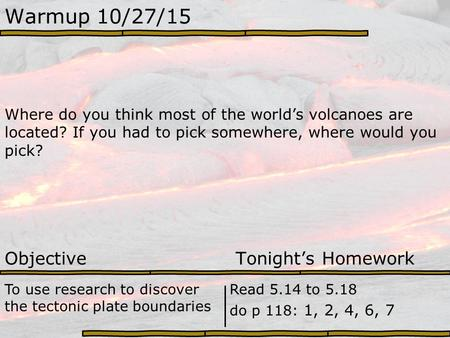 Warmup 10/27/15 Where do you think most of the world's volcanoes are located? If you had to pick somewhere, where would you pick? Objective Tonight's Homework.