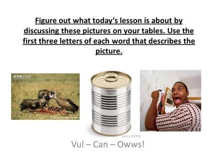 Figure out what today's lesson is about by discussing these pictures on your tables. Use the first three letters of each word that describes the picture.