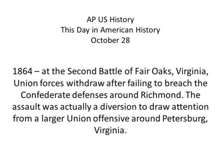 AP US History This Day in American History October 28 1864 – at the Second Battle of Fair Oaks, Virginia, Union forces withdraw after failing to breach.