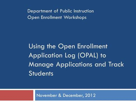Using the Open Enrollment Application Log (OPAL) to Manage Applications and Track Students November & December, 2012 Department of Public Instruction Open.