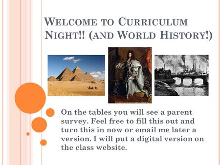 W ELCOME TO C URRICULUM N IGHT !! ( AND W ORLD H ISTORY !) On the tables you will see a parent survey. Feel free to fill this out and turn this in now.