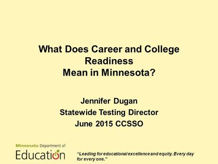 "What Does Career and College Readiness Mean in Minnesota? Jennifer Dugan Statewide Testing Director June 2015 CCSSO ""Leading for educational excellence."
